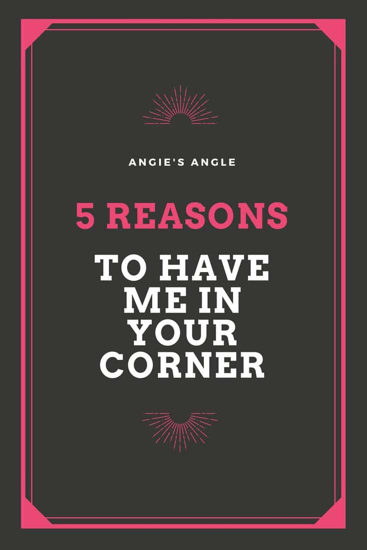 5 Reasons To Have Me In Your Corner