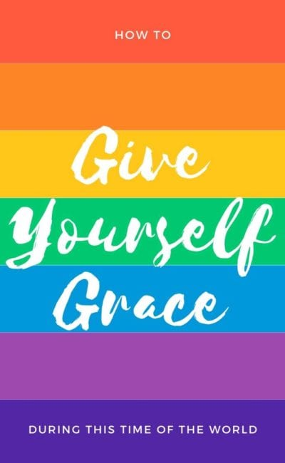 How to Give Yourself Grace During This Time