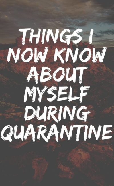 The Noted Things I Now Know About Myself During Quarantine