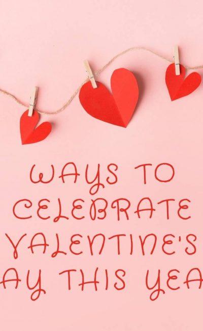 Ways to Celebrate Valentine's Day This Year